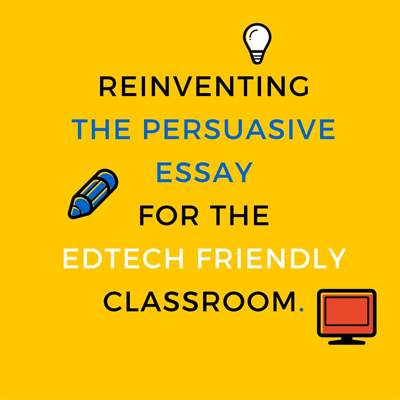 Reinventing the Persuasive Essay for the Edtech Friendly Classroom
